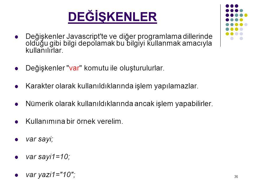 DEĞİŞKENLER Değişkenler Javascript te ve diğer programlama dillerinde olduğu gibi bilgi depolamak bu bilgiyi kullanmak amacıyla kullanılırlar.