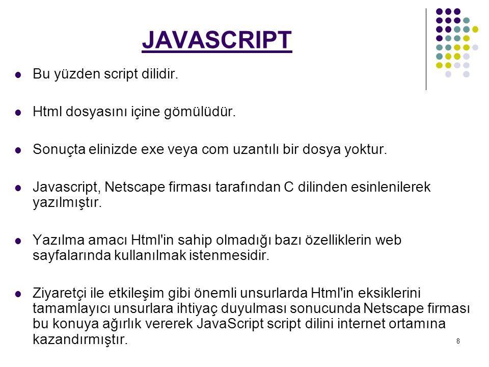 JAVASCRIPT Bu yüzden script dilidir. Html dosyasını içine gömülüdür.