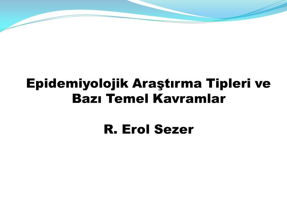 Epidemiyolojik Araştırma Tipleri ve Bazı Temel Kavramlar R. Erol Sezer
