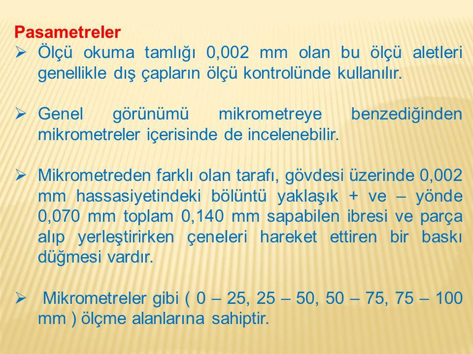 Pasametreler Ölçü okuma tamlığı 0,002 mm olan bu ölçü aletleri genellikle dış çapların ölçü kontrolünde kullanılır.