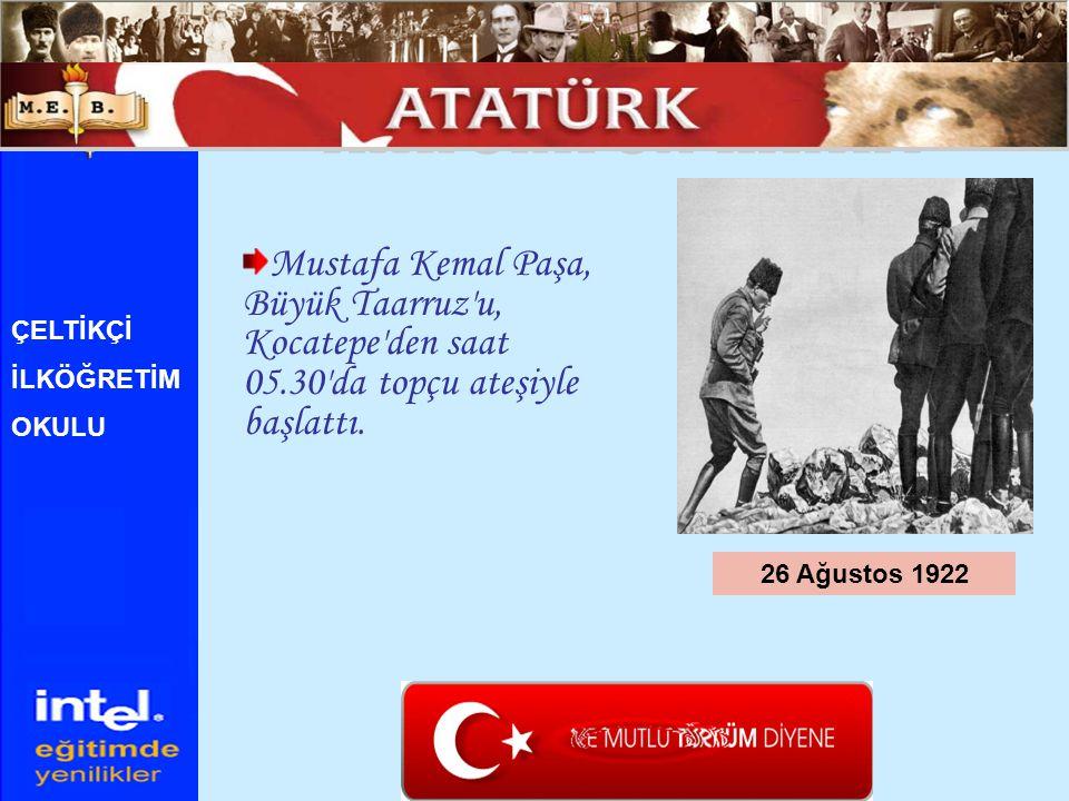 ATATÜRK ÜN HAYATI Mustafa Kemal Paşa, Büyük Taarruz u, Kocatepe den saat 05.30 da topçu ateşiyle başlattı.