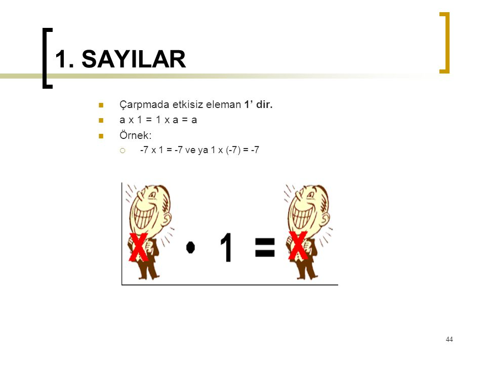 1. SAYILAR Çarpmada etkisiz eleman 1' dir. a x 1 = 1 x a = a Örnek: