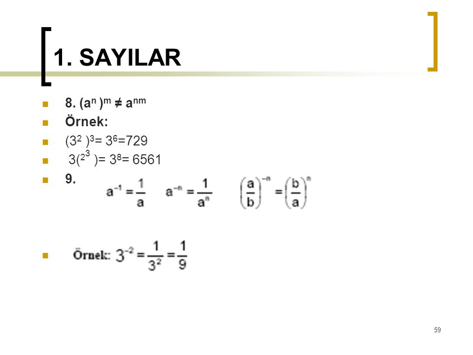 1. SAYILAR 8. (an )m ≠ anm Örnek: (32 )3= 36=729 3(23 )= 38= 6561 9.