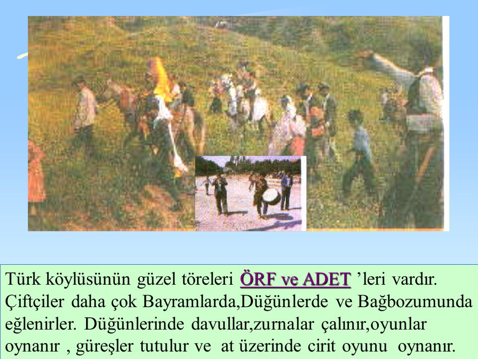 Türk köylüsünün güzel töreleri ÖRF ve ADET 'leri vardır.