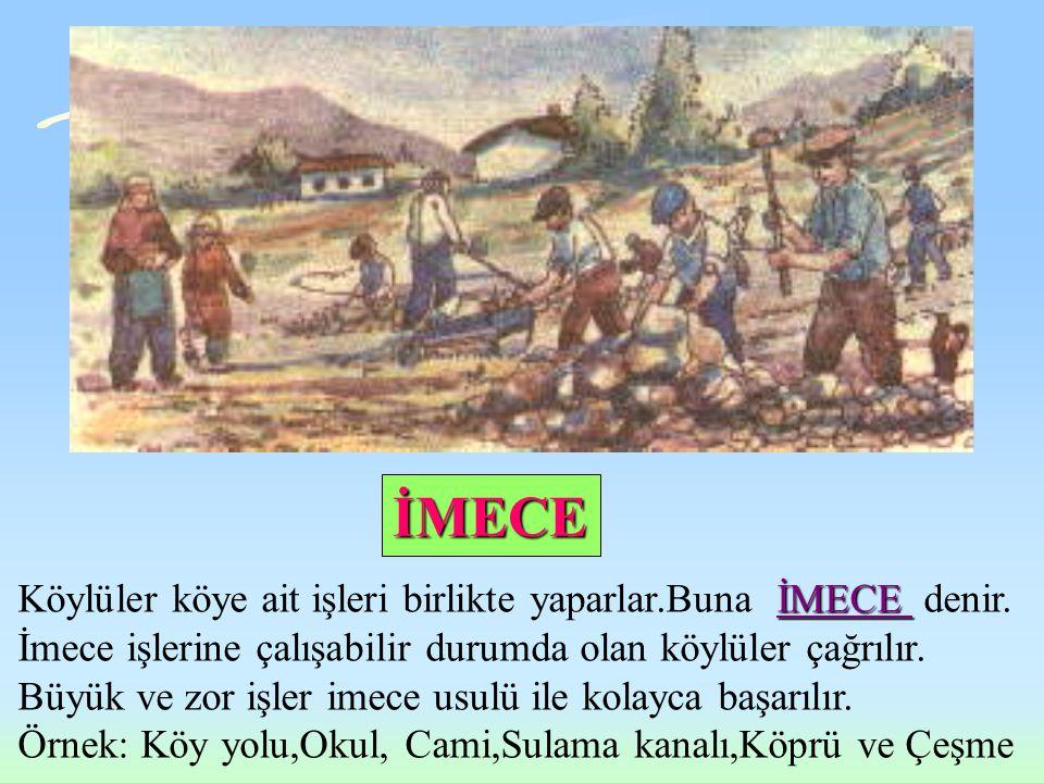 İMECE Köylüler köye ait işleri birlikte yaparlar.Buna İMECE denir.