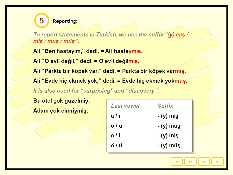 5 Reporting: To report statements in Turkish, we use the suffix (y) mış / miş / muş / müş . Ali Ben hastayım, dedi. = Ali hastaymış.