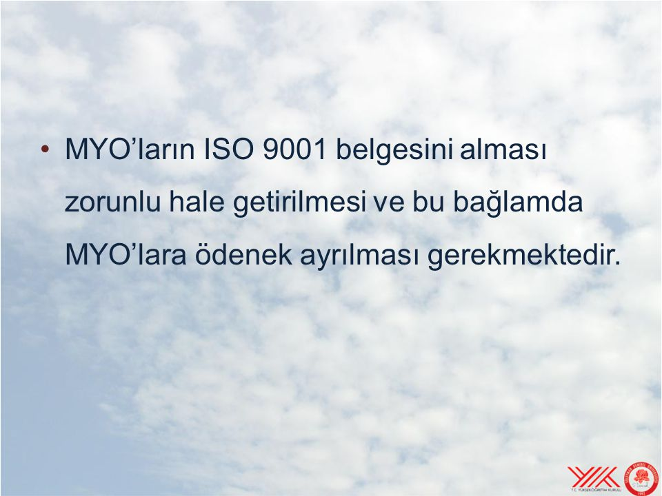 MYO'ların ISO 9001 belgesini alması zorunlu hale getirilmesi ve bu bağlamda MYO'lara ödenek ayrılması gerekmektedir.