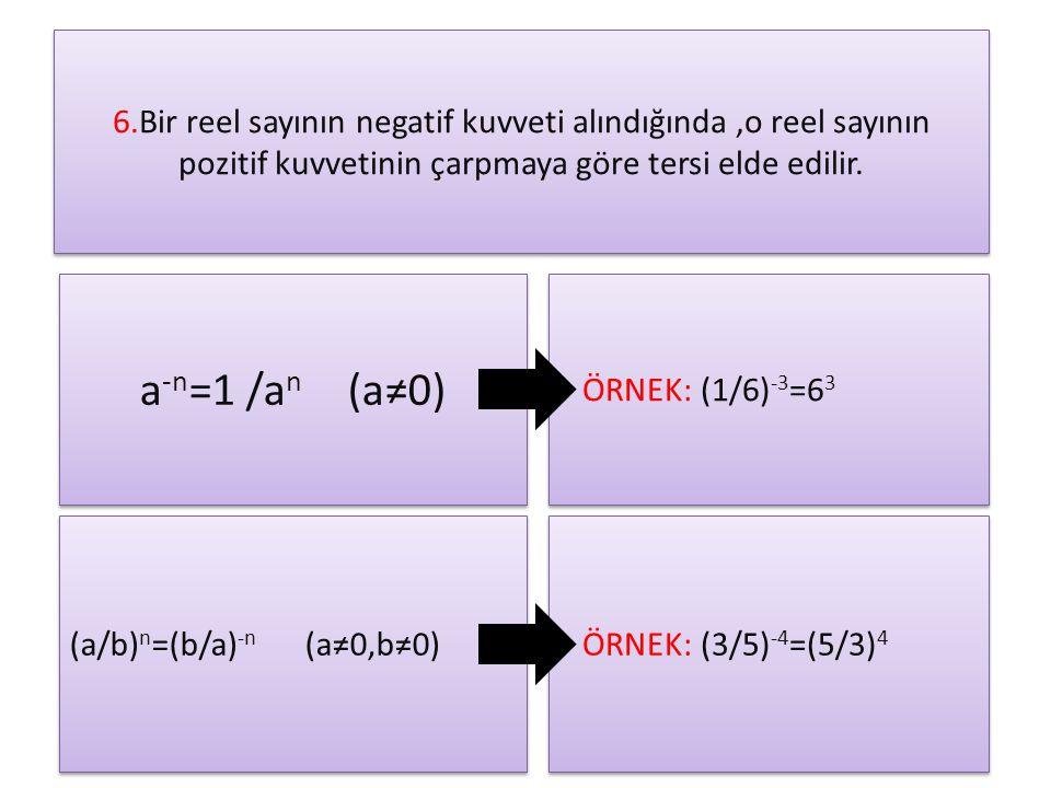 6.Bir reel sayının negatif kuvveti alındığında ,o reel sayının pozitif kuvvetinin çarpmaya göre tersi elde edilir.