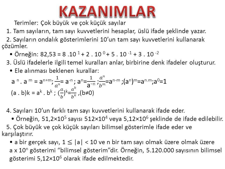 KAZANIMLAR Terimler: Çok büyük ve çok küçük sayılar. 1. Tam sayıların, tam sayı kuvvetlerini hesaplar, üslü ifade şeklinde yazar.