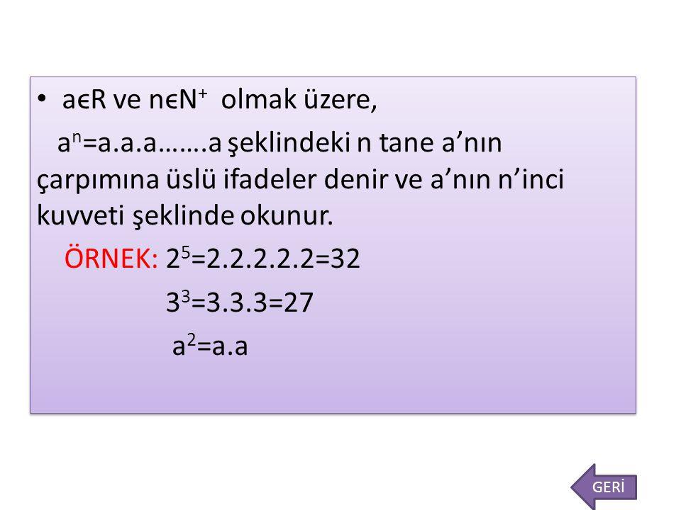 aϵR ve nϵN+ olmak üzere, an=a.a.a…….a şeklindeki n tane a'nın çarpımına üslü ifadeler denir ve a'nın n'inci kuvveti şeklinde okunur.