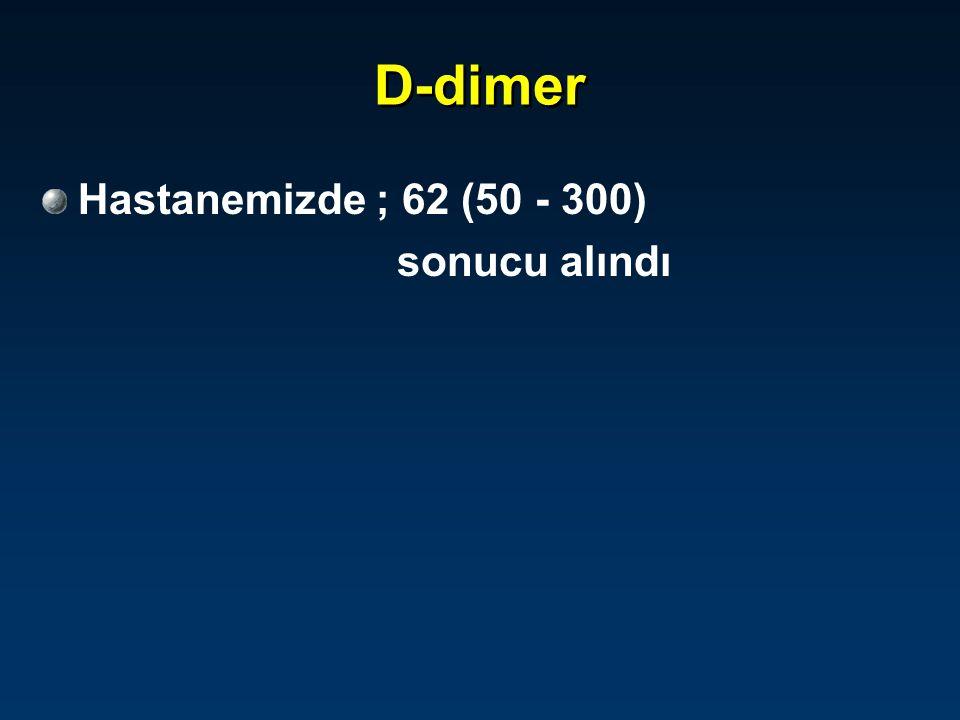 D-dimer Hastanemizde ; 62 (50 - 300) sonucu alındı
