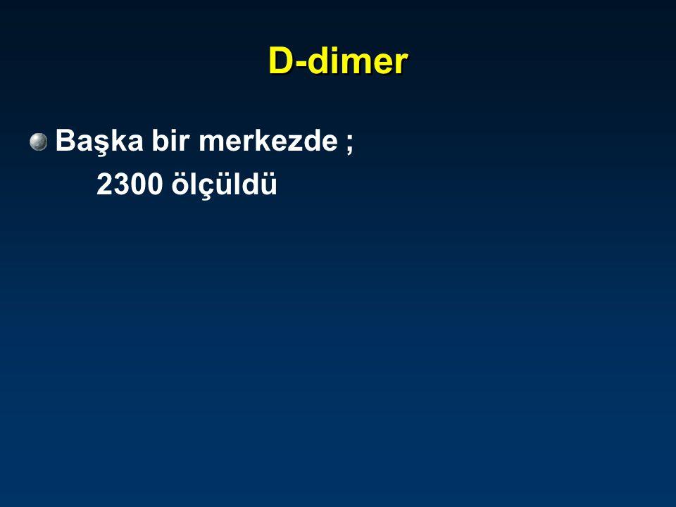 D-dimer Başka bir merkezde ; 2300 ölçüldü