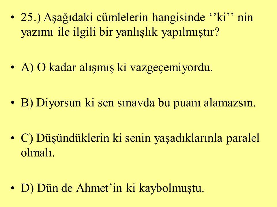 25.) Aşağıdaki cümlelerin hangisinde ''ki'' nin yazımı ile ilgili bir yanlışlık yapılmıştır