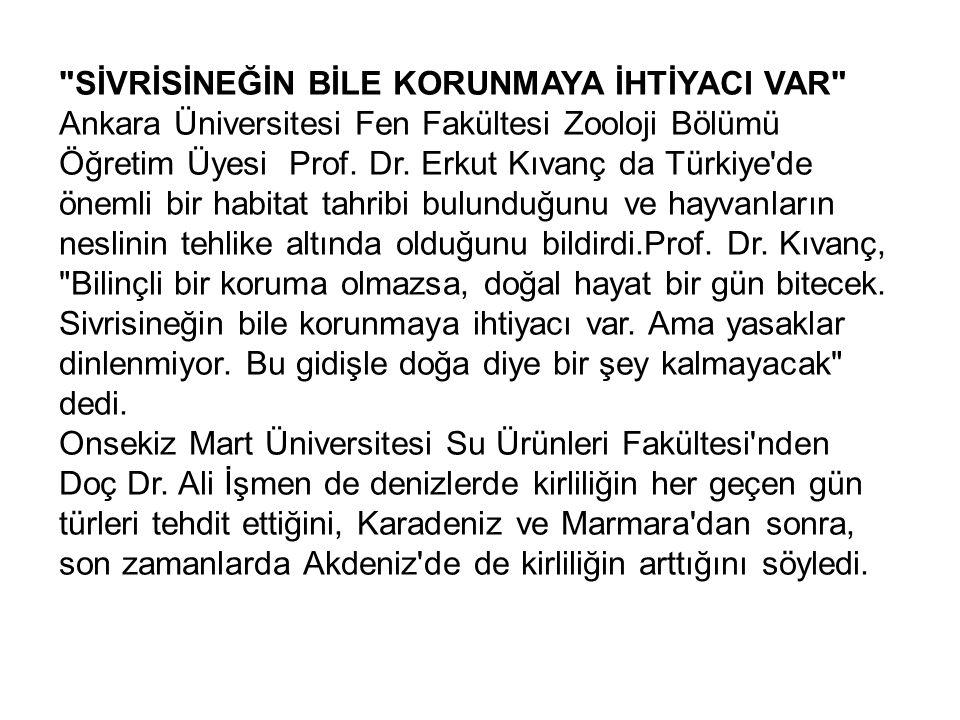 SİVRİSİNEĞİN BİLE KORUNMAYA İHTİYACI VAR Ankara Üniversitesi Fen Fakültesi Zooloji Bölümü Öğretim Üyesi Prof. Dr. Erkut Kıvanç da Türkiye de önemli bir habitat tahribi bulunduğunu ve hayvanların neslinin tehlike altında olduğunu bildirdi.Prof. Dr. Kıvanç, Bilinçli bir koruma olmazsa, doğal hayat bir gün bitecek. Sivrisineğin bile korunmaya ihtiyacı var. Ama yasaklar dinlenmiyor. Bu gidişle doğa diye bir şey kalmayacak dedi.