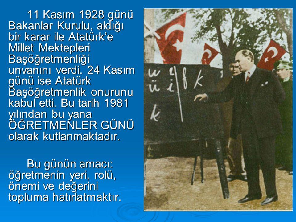 11 Kasım 1928 günü Bakanlar Kurulu, aldığı bir karar ile Atatürk'e Millet Mektepleri Başöğretmenliği unvanını verdi. 24 Kasım günü ise Atatürk Başöğretmenlik onurunu kabul etti. Bu tarih 1981 yılından bu yana ÖĞRETMENLER GÜNÜ olarak kutlanmaktadır.