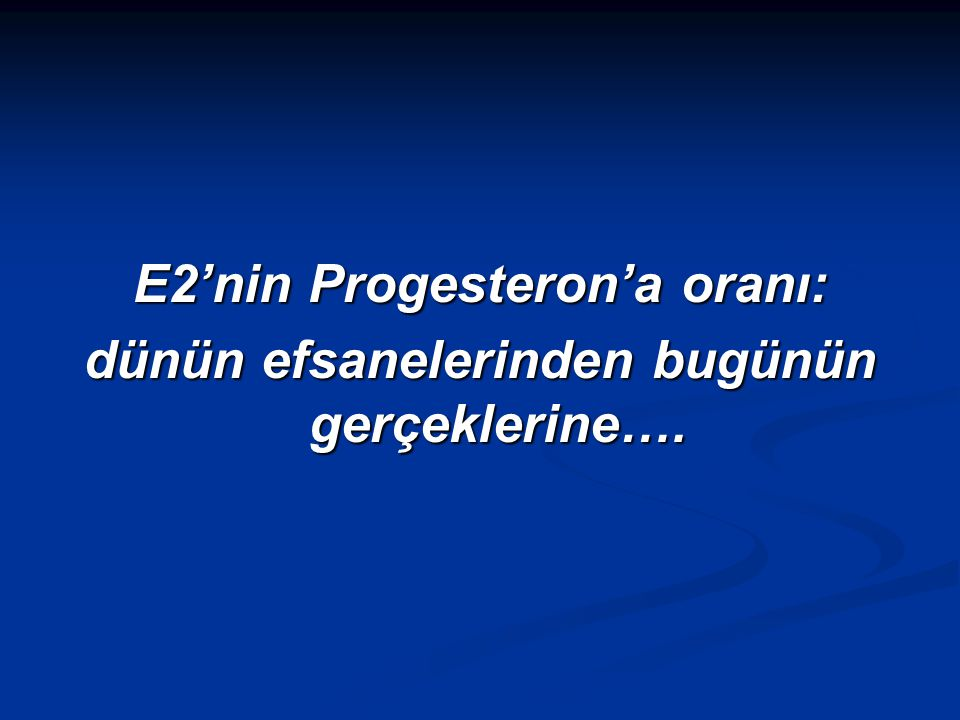 E2'nin Progesteron'a oranı:
