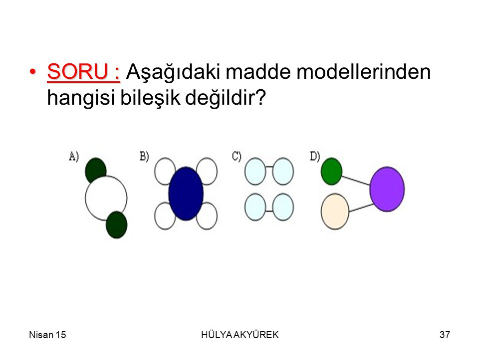 SORU : Aşağıdaki madde modellerinden hangisi bileşik değildir