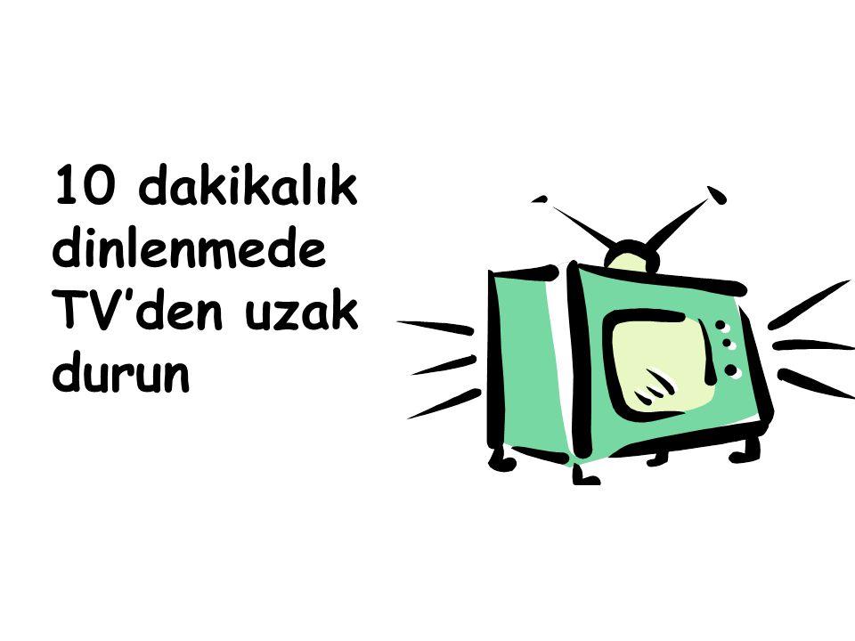 10 dakikalık dinlenmede TV'den uzak durun