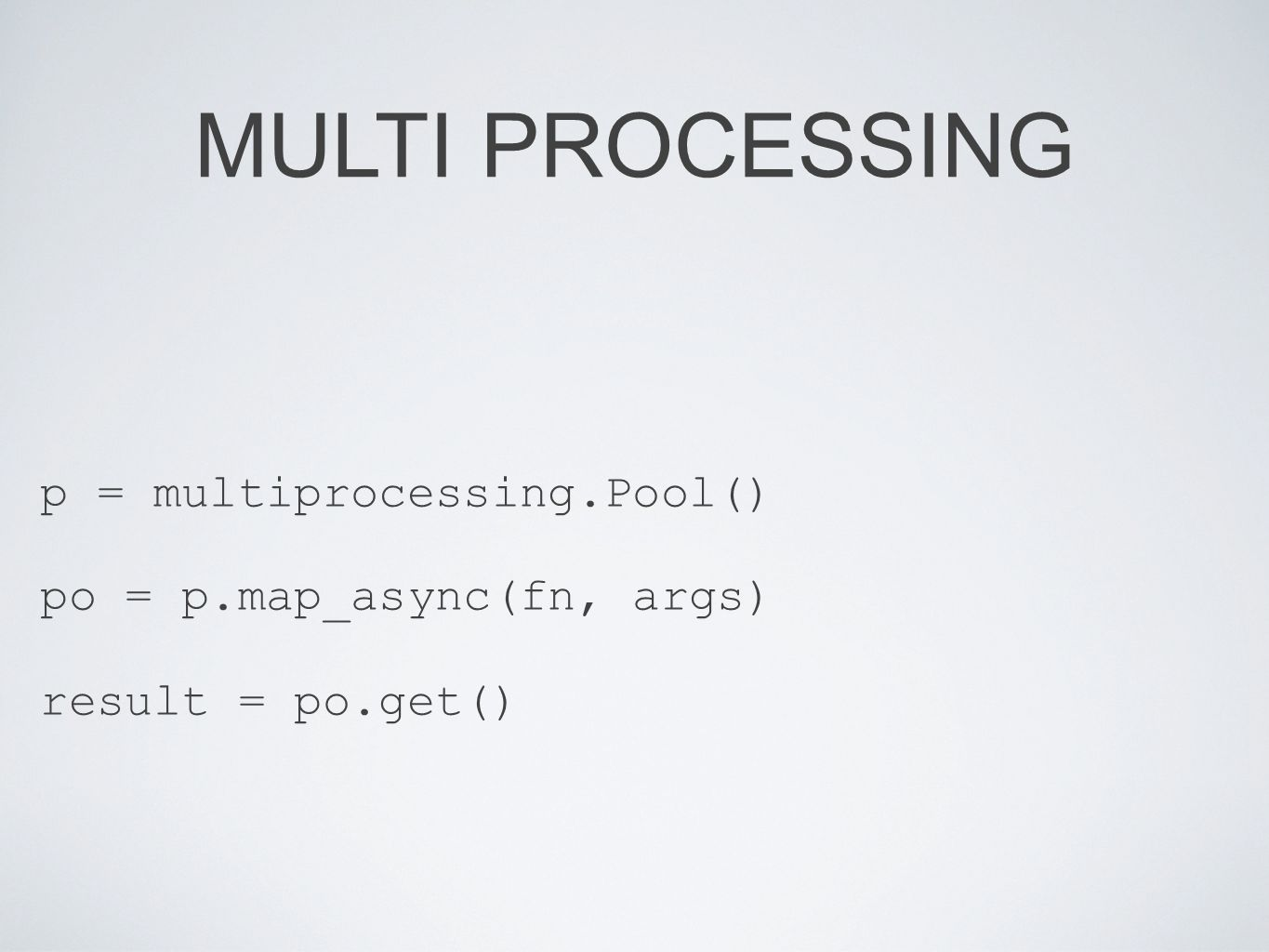 MULTI PROCESSING p = multiprocessing.Pool() po = p.map_async(fn, args) result = po.get()
