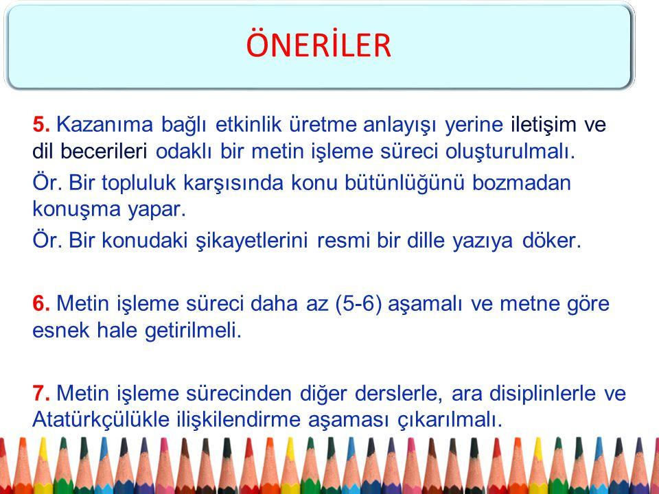 ÖNERİLER 5. Kazanıma bağlı etkinlik üretme anlayışı yerine iletişim ve dil becerileri odaklı bir metin işleme süreci oluşturulmalı.