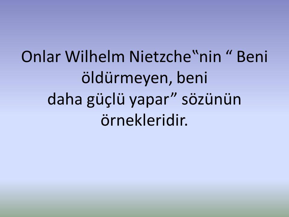"""Onlar Wilhelm Nietzche""""nin Beni öldürmeyen, beni daha güçlü yapar sözünün örnekleridir."""