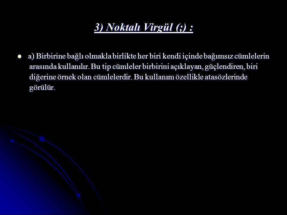 3) Noktalı Virgül (;) : a) Birbirine bağlı olmakla birlikte her biri kendi içinde bağımsız cümlelerin.