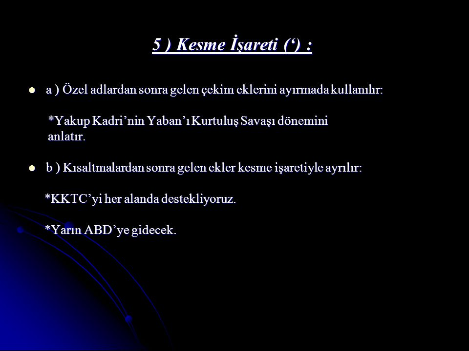 5 ) Kesme İşareti (') : a ) Özel adlardan sonra gelen çekim eklerini ayırmada kullanılır: *Yakup Kadri'nin Yaban'ı Kurtuluş Savaşı dönemini.