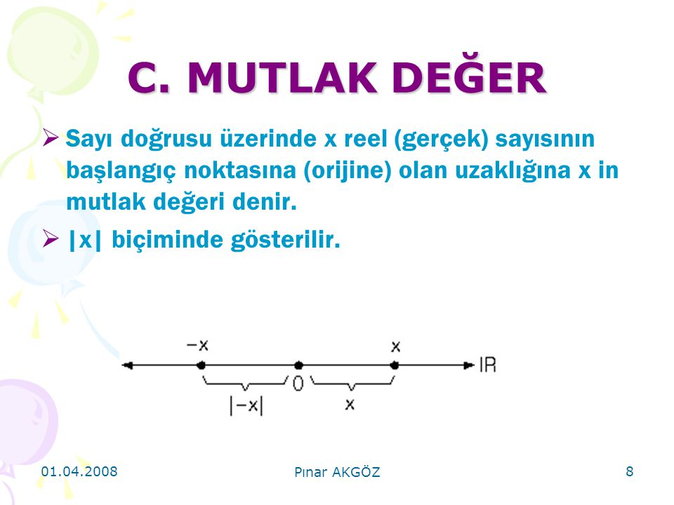 C. MUTLAK DEĞER Sayı doğrusu üzerinde x reel (gerçek) sayısının başlangıç noktasına (orijine) olan uzaklığına x in mutlak değeri denir.