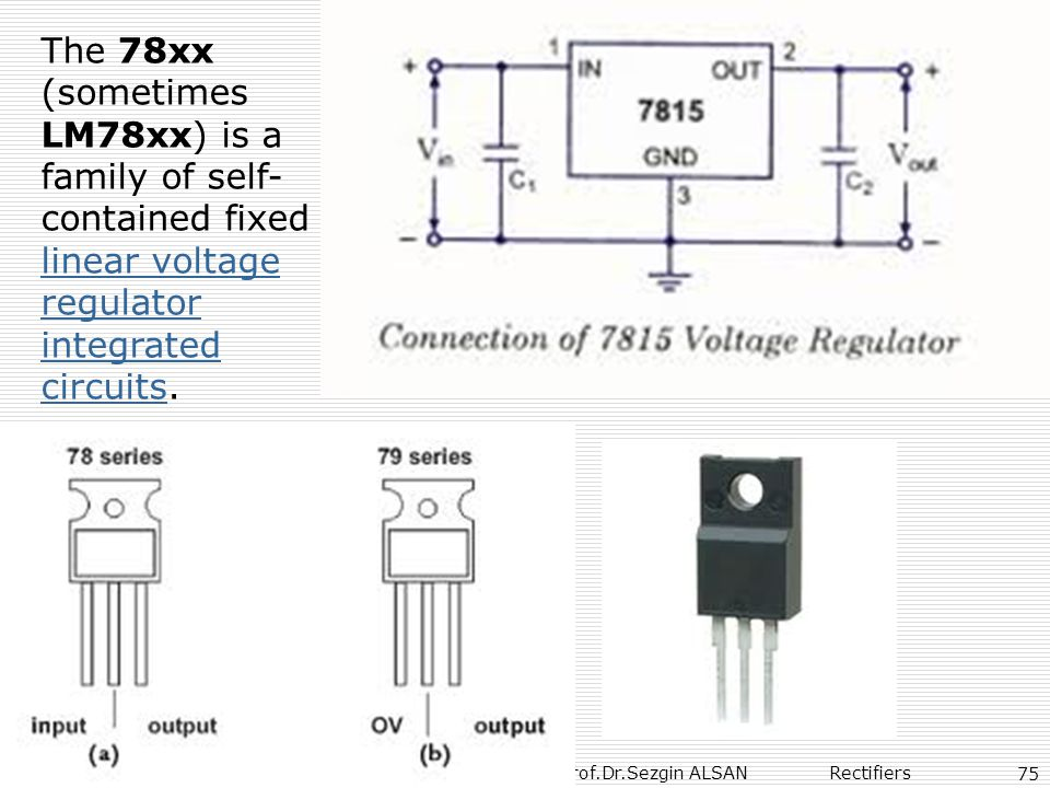 The 78xx (sometimes LM78xx) is a family of self-contained fixed linear voltage regulator integrated circuits.