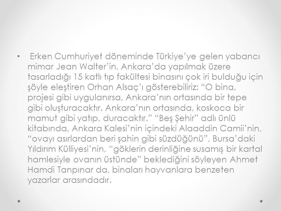 Erken Cumhuriyet döneminde Türkiye'ye gelen yabancı mimar Jean Walter'in, Ankara'da yapılmak üzere tasarladığı 15 katlı tıp fakültesi binasını çok iri bulduğu için şöyle eleştiren Orhan Alsaç'ı gösterebiliriz: O bina, projesi gibi uygulanırsa, Ankara'nın ortasında bir tepe gibi oluşturacaktır.