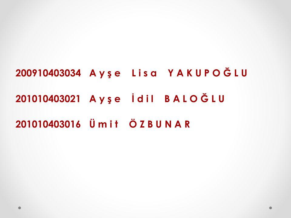 200910403034 A y ş e L i s a Y A K U P O Ğ L U 201010403021 A y ş e İ d i l B A L O Ğ L U 201010403016 Ü m i t Ö Z B U N A R