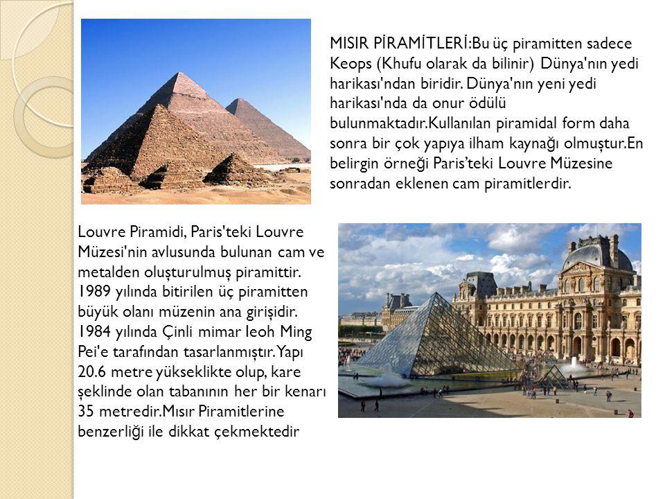 MISIR PİRAMİTLERİ:Bu üç piramitten sadece Keops (Khufu olarak da bilinir) Dünya nın yedi harikası ndan biridir. Dünya nın yeni yedi harikası nda da onur ödülü bulunmaktadır.Kullanılan piramidal form daha sonra bir çok yapıya ilham kaynağı olmuştur.En belirgin örneği Paris'teki Louvre Müzesine sonradan eklenen cam piramitlerdir.