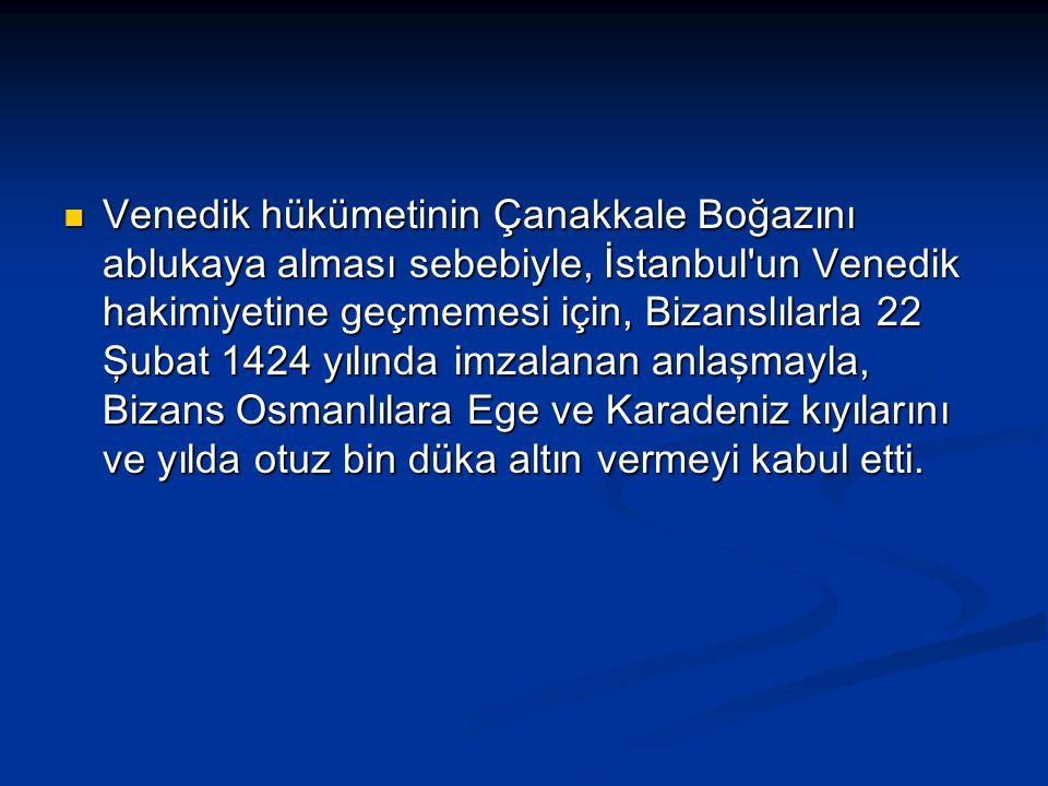 Venedik hükümetinin Çanakkale Boğazını ablukaya alması sebebiyle, İstanbul un Venedik hakimiyetine geçmemesi için, Bizanslılarla 22 Şubat 1424 yılında imzalanan anlaşmayla, Bizans Osmanlılara Ege ve Karadeniz kıyılarını ve yılda otuz bin düka altın vermeyi kabul etti.
