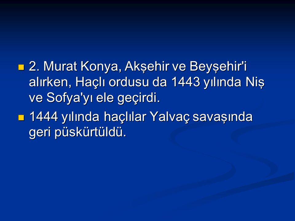 2. Murat Konya, Akşehir ve Beyşehir i alırken, Haçlı ordusu da 1443 yılında Niş ve Sofya yı ele geçirdi.