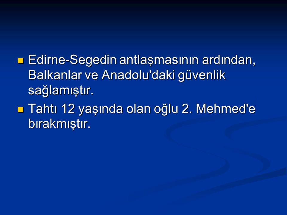 Edirne-Segedin antlaşmasının ardından, Balkanlar ve Anadolu daki güvenlik sağlamıştır.