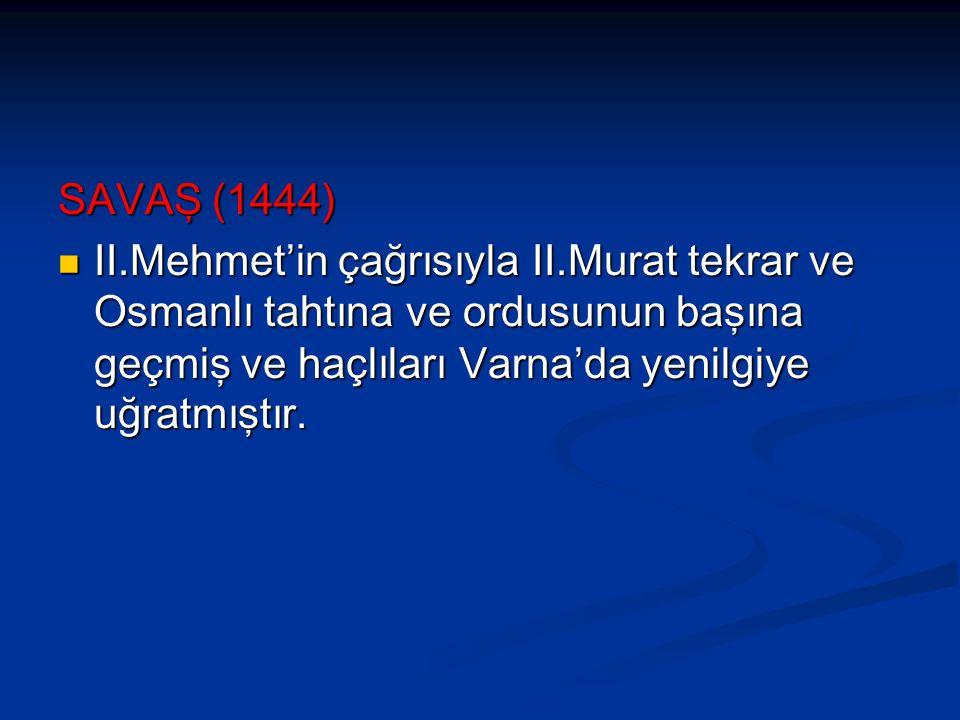 SAVAŞ (1444) II.Mehmet'in çağrısıyla II.Murat tekrar ve Osmanlı tahtına ve ordusunun başına geçmiş ve haçlıları Varna'da yenilgiye uğratmıştır.