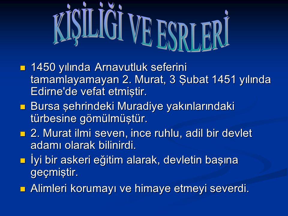 KİŞİLİĞİ VE ESRLERİ 1450 yılında Arnavutluk seferini tamamlayamayan 2. Murat, 3 Şubat 1451 yılında Edirne de vefat etmiştir.