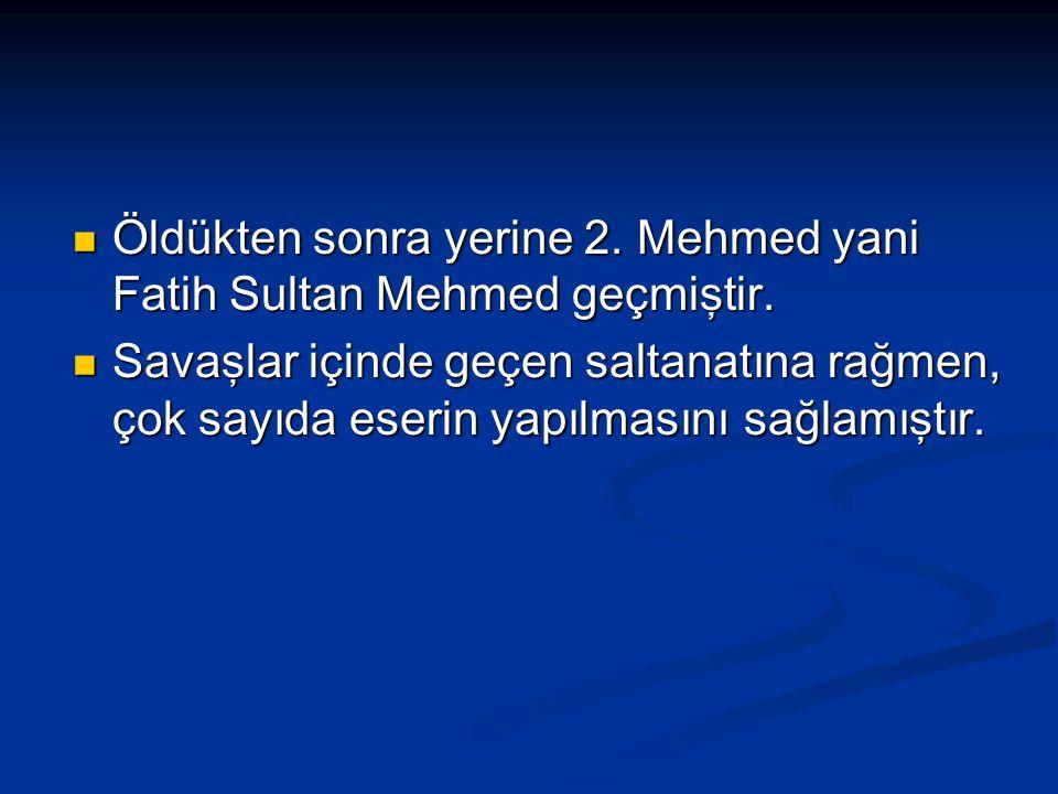 Öldükten sonra yerine 2. Mehmed yani Fatih Sultan Mehmed geçmiştir.