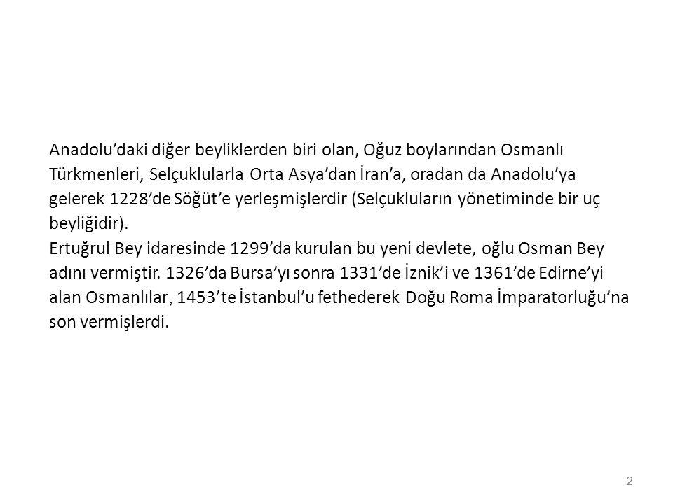 Anadolu'daki diğer beyliklerden biri olan, Oğuz boylarından Osmanlı Türkmenleri, Selçuklularla Orta Asya'dan İran'a, oradan da Anadolu'ya gelerek 1228'de Söğüt'e yerleşmişlerdir (Selçukluların yönetiminde bir uç beyliğidir). Ertuğrul Bey idaresinde 1299'da kurulan bu yeni devlete, oğlu Osman Bey adını vermiştir. 1326'da Bursa'yı sonra 1331'de İznik'i ve 1361'de Edirne'yi alan Osmanlılar, 1453'te İstanbul'u fethederek Doğu Roma İmparatorluğu'na son vermişlerdi.