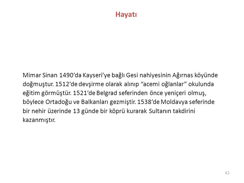 Hayatı Mimar Sinan 1490'da Kayseri'ye bağlı Gesi nahiyesinin Ağırnas köyünde. doğmuştur. 1512'de devşirme olarak alınıp acemi oğlanlar okulunda.