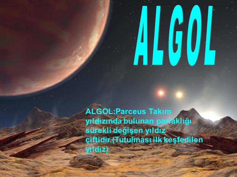 ALGOL ALGOL:Parceus Takım yıldızında bulunan parlaklığı sürekli değişen yıldız çiftidir.(Tutulması ilk keşfedilen yıldız)