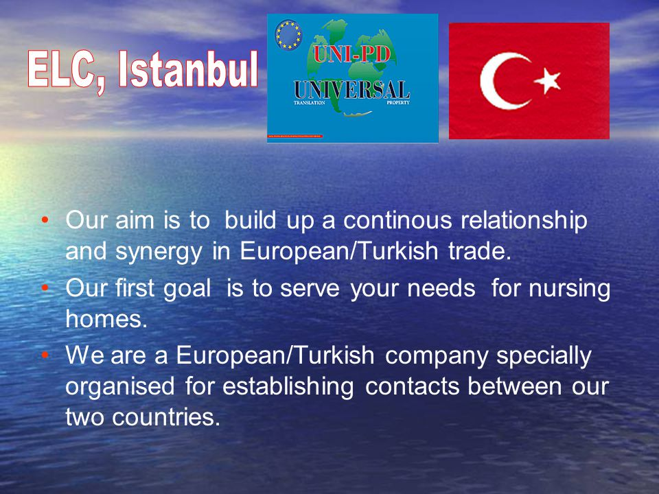 Our aim is to build up a continous relationship,trust and synergy in European/Turkish Cultures. Our first goal is to serve your needs for nursing homes. We are a European/Turkish company specially organised for establishing contacts between our two countries.