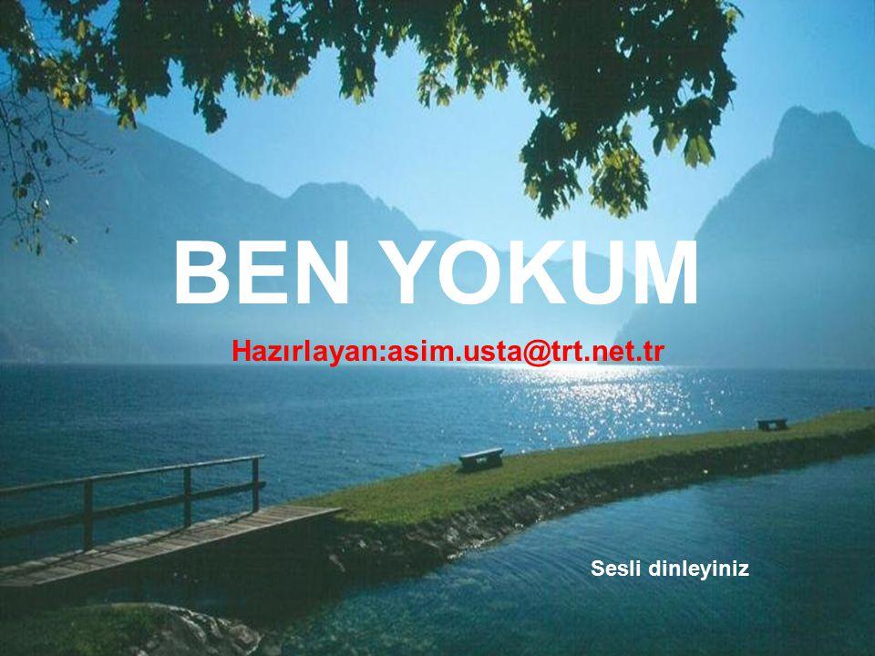 BEN YOKUM Hazırlayan:asim.usta@trt.net.tr Sesli dinleyiniz