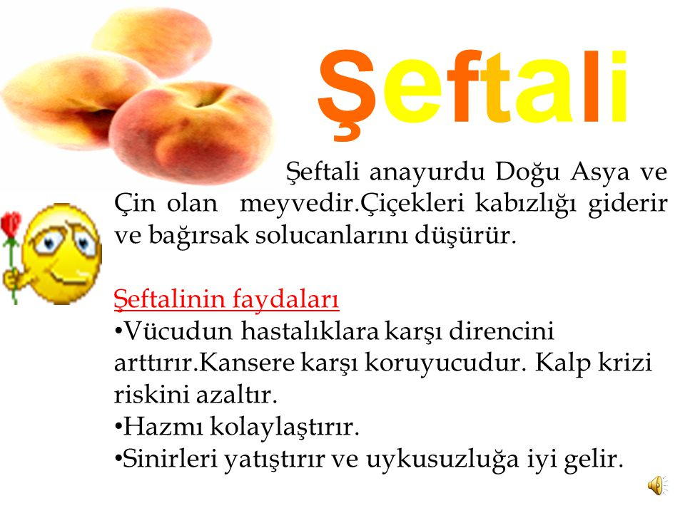 Şeftali Şeftali anayurdu Doğu Asya ve Çin olan meyvedir.Çiçekleri kabızlığı giderir ve bağırsak solucanlarını düşürür.