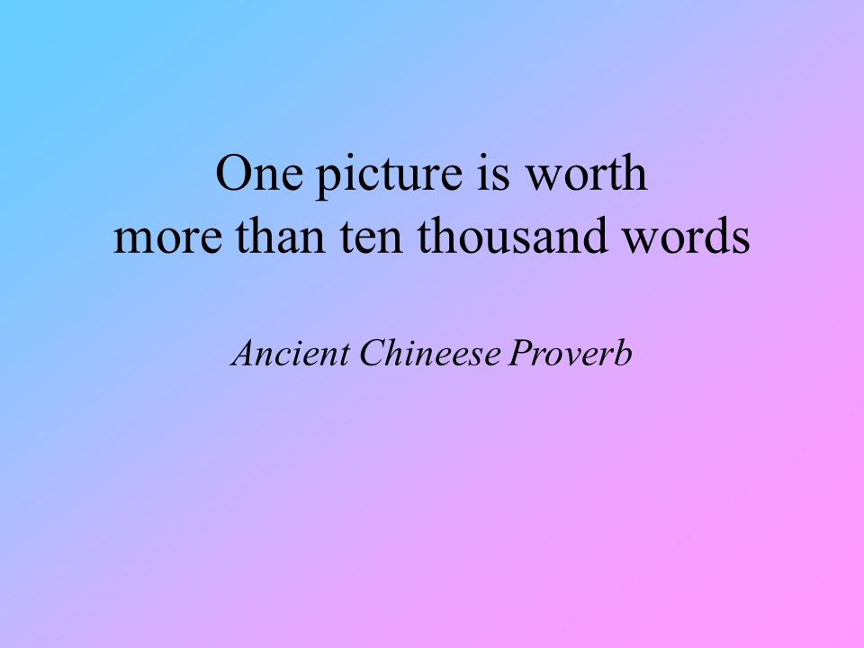 One picture is worth more than ten thousand words Ancient Chineese Proverb
