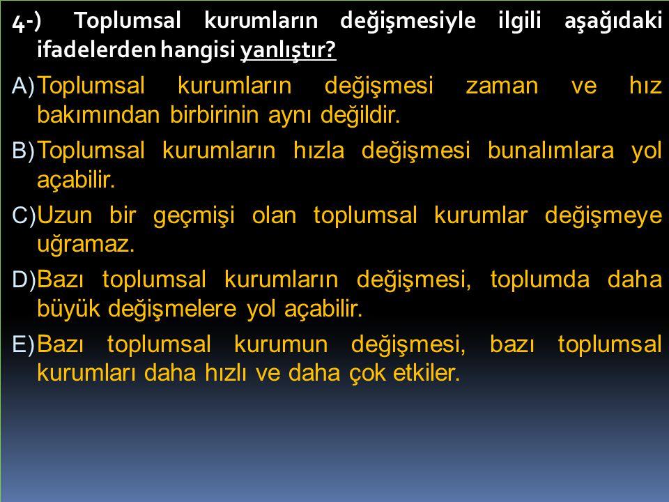 4-) Toplumsal kurumların değişmesiyle ilgili aşağıdaki ifadelerden hangisi yanlıştır