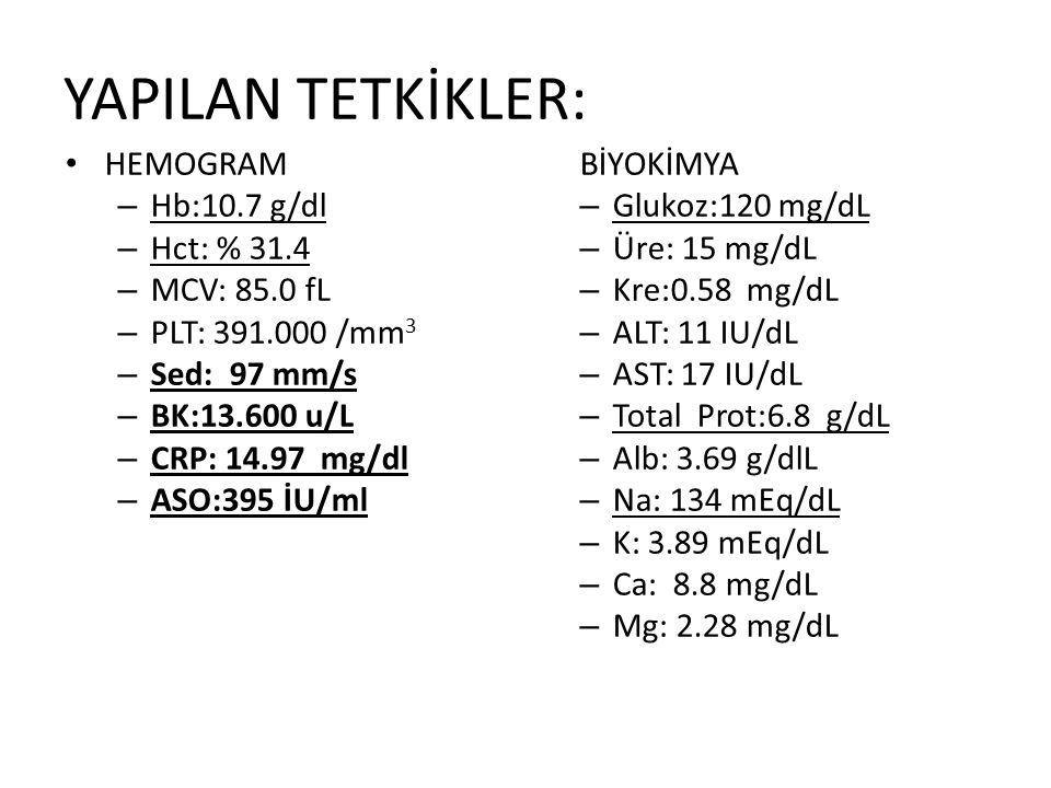 YAPILAN TETKİKLER: HEMOGRAM BİYOKİMYA Hb:10.7 g/dl Glukoz:120 mg/dL