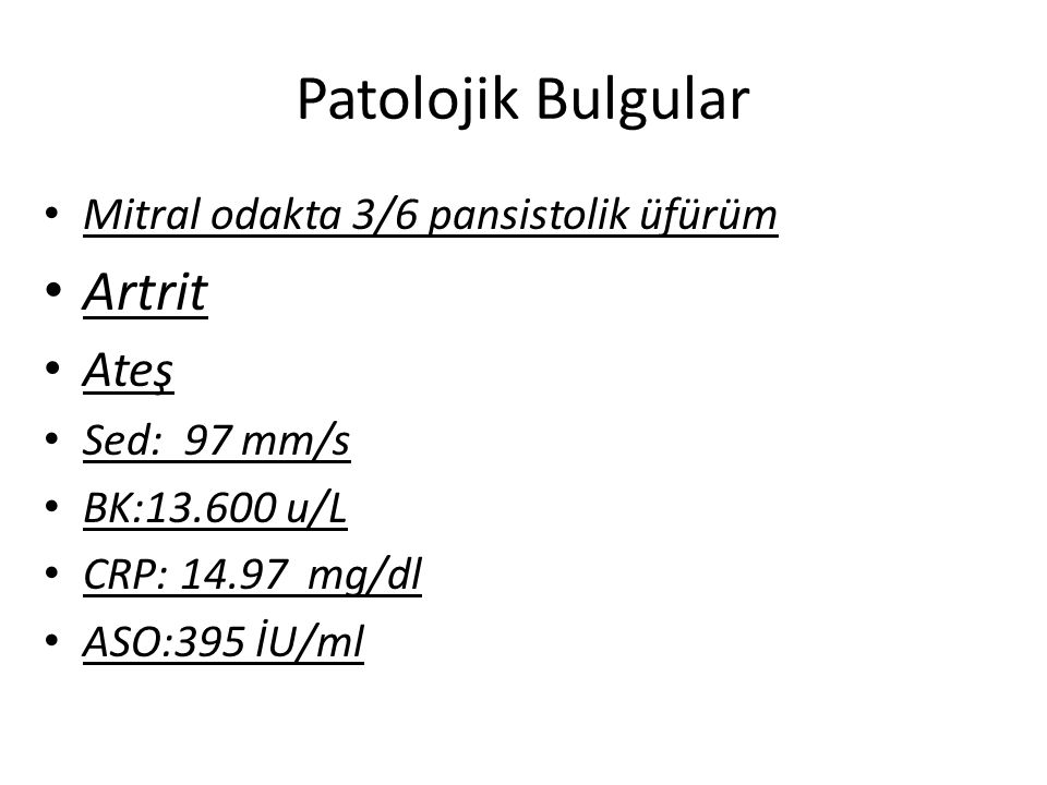 Patolojik Bulgular Artrit Ateş Mitral odakta 3/6 pansistolik üfürüm