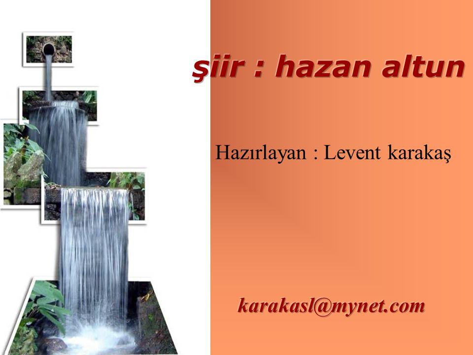 şiir : hazan altun Hazırlayan : Levent karakaş karakasl@mynet.com