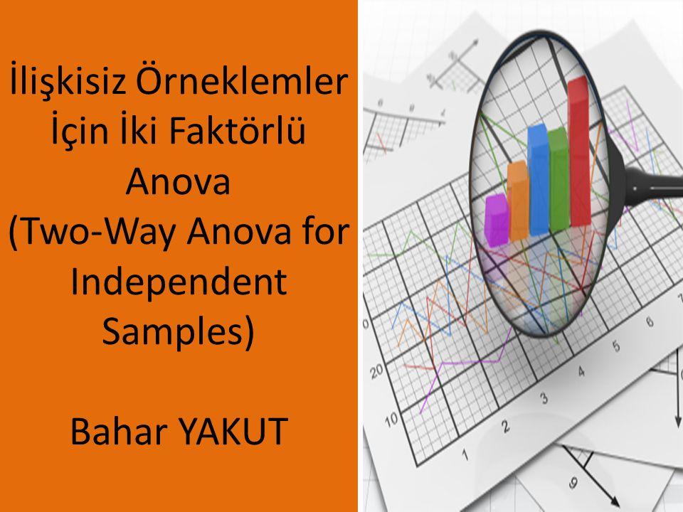 İlişkisiz Örneklemler İçin İki Faktörlü Anova (Two-Way Anova for Independent Samples) Bahar YAKUT